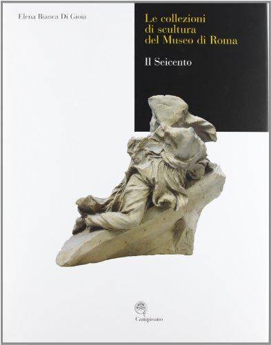 Le collezioni di scultura del museo di Roma. Il seicento. Ediz. illustrata (Storia dell'arte) por Elena B. Di Gioia