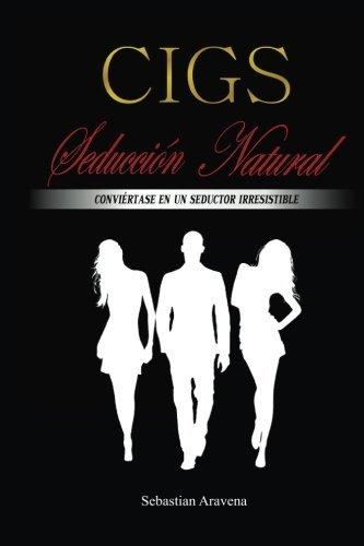 CIGS Seducci?3n Natural: Convi??rtase en un seductor irresistible (Spanish Edition) by sebastian andres aravena (2015-05-06)