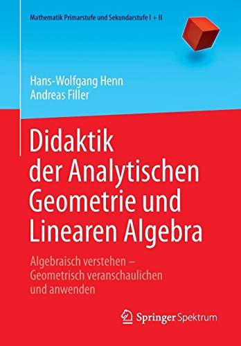 Didaktik der Analytischen Geometrie und Linearen Algebra: Algebraisch verstehen - Geometrisch veranschaulichen und anwenden (Mathematik Primarstufe und Sekundarstufe I + II)