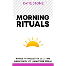 Morning Routines: Increase your Productivity, Success and Happiness with just 30 Minutes per Morning (Growing into Success and Happiness Book 3)