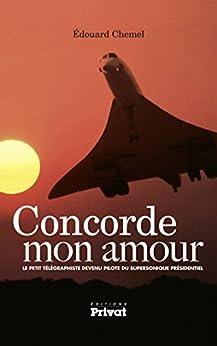 Concorde mon amour: Le petit télégraphiste devenu pilote du supersonique présidentiel par [Chemel, Édouard]