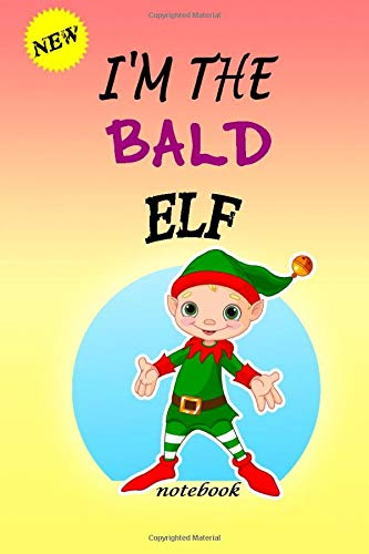 I'M THE Bald ELF: Lined Notebook, Journaling, Blank Notebook Journal, Doodling or Sketching: Perfect Inexpensive Christmas Gift, 120 Page,Professionally Designed (6x9) funny ELF Cover
