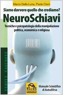 NeuroSchiavi. Siamo davvero quello che crediamo? Tecniche e psicopatologia della manipolazione politica, economica e religiosa. Manuale scientifico di autodifesa