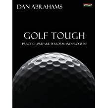 Golf Tough: Practice, Prepare, Perform and Progress by Dan Abrahams (2014-03-11)