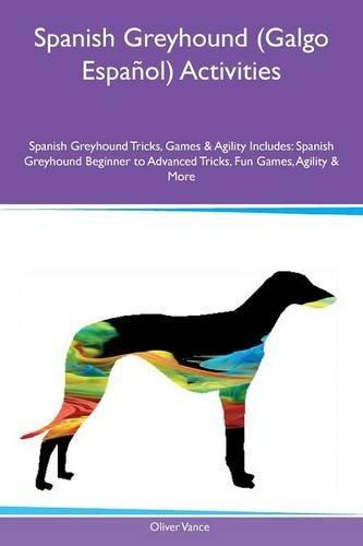 Spanish Greyhound (Galgo Español) Activities Spanish Greyhound Tricks, Games & Agility Includes: Spanish Greyhound Beginner to Advanced Tricks, Fun Games, Agility & More por Oliver Vance