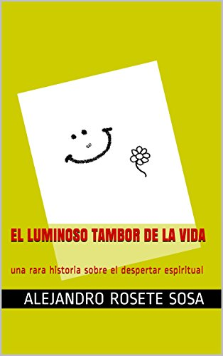 El luminoso tambor de la vida: una rara historia sobre el despertar espiritual por Alejandro Rosete Sosa