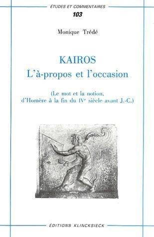 Kairos: L'à-propos et l'occasion (le mot et la notion, d'Homère à la fin du IVe siècle avant J.-C.) par Monique Trédé