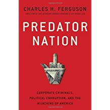 Predator Nation: Corporate Criminals, Political Corruption, and the Hijacking of America by Charles H. Ferguson (2012-05-22)
