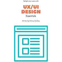 UX/UI Design Essentials: Grow Your Skills, Delight Your Users and Learn The Basics of Tech's Fastest Growing Field (English Edition)