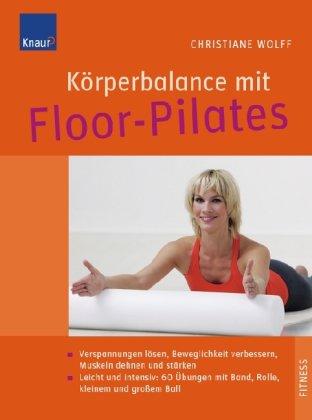Körperbalance mit Floor-Pilates: Verspannungen lösen, Beweglichkeit verbessern, Muskeln dehnen und stärken; Leicht und intensiv: 60 Bodenübungen mit Ball, Band, Rolle, Ring