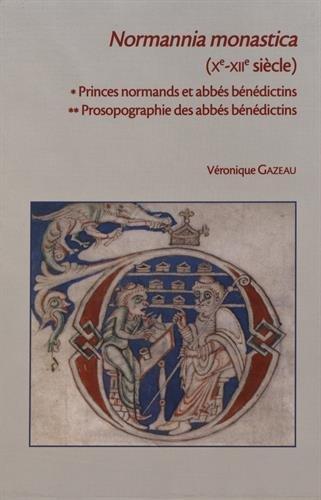 Normannia monastica. Vol. 1 : Princes normands et les abbés bénédictions (Xe- XIIe siècle), Vol. 2 : Prosoprographie des abbés bénédictins