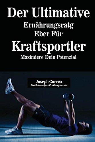 Der Ultimative Ernährungsratgeber Für Kraftsportler: Maximiere Dein Potenzial por Joseph Correa