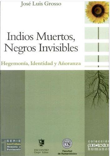 Indios Muertos, Negros Invisibles/Dead Indians, Blacks invisible: Hegemonia, Identidad Y Anoranza/Hegemony, Identity and Longing (Contextos Humanos/Human Contexts) por Jose L. Grosso
