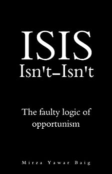 ISIS Isnt-Isnt: The faulty logic of opportunism by [Baig, Mirza Yawar]