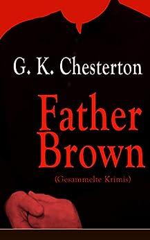 Father Brown (Gesammelte Krimis): Priester und Detektiv: Der geheime Garten + Das Verhängnis der Darnaways + Das blaue Kreuz + Die drei Todeswerkzeuge + Der Unsichtbare und andere Kriminalgeschichten von [Chesterton, G. K.]