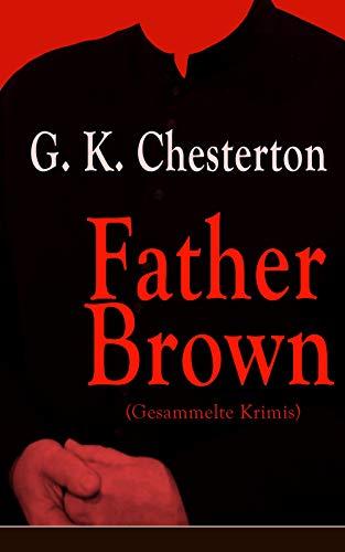 Father Brown (Gesammelte Krimis): Priester und Detektiv: Der geheime Garten + Das Verhängnis der Darnaways + Das blaue Kreuz + Die drei Todeswerkzeuge + Der Unsichtbare und andere Kriminalgeschichten