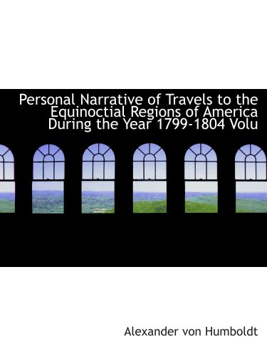Personal Narrative of Travels to the Equinoctial Regions of America During the Year 1799-1804 Volu