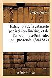 De l'Extraction de la cataracte par incision linéaire, et de l'extraction scléroticale, compte-rendu: Clinique ophthalmologique de la Faculté de médecine de Strasbourg, 1855-1856