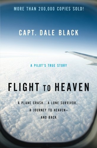 Flight to Heaven: A Plane Crash...A Lone Survivor...A Journey to Heaven--and Back by Dale Black (2010-05-01)