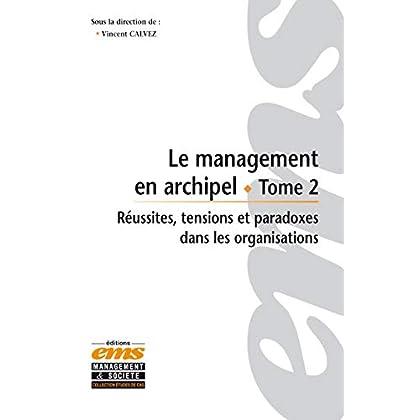 Le management en archipel - Tome 2: Réussites tensions et paradoxes dans les organisations.