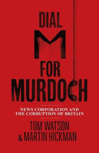 dial-m-for-murdoch-news-corporation-and-the-corruption-of-britain-by-tom-watson-2012-04-19