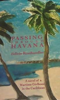 Passing Through Havana: A Novel Of A Wartime Girlhood In The Caribbean by [Rosshandler, Felicia]