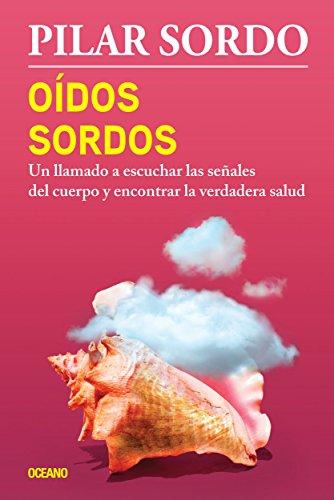 Oídos sordos: Un llamado a escuchar las señales del cuerpo y encontrar la verdadera salud (Biblioteca Pilar Sordo) por Pilar Sordo