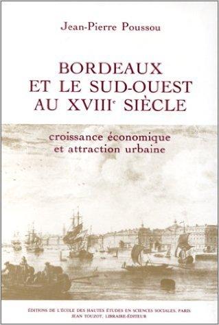 Bordeaux et le Sud-Ouest au XVIIIe siècle. Croissance économique et attraction urbaine de Jean-Pierre Poussou ( 1983 )