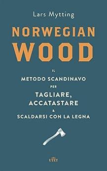 Norwegian wood: Il metodo scandinavo per tagliare, accatastare e scaldarsi con la legna di [Mytting, Lars]