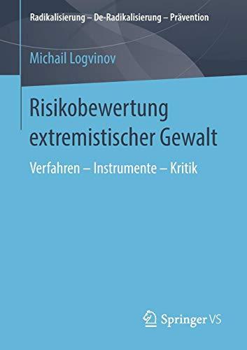 Risikobewertung extremistischer Gewalt: Verfahren - Instrumente - Kritik (Radikalisierung - De-Radikalisierung - Prävention)