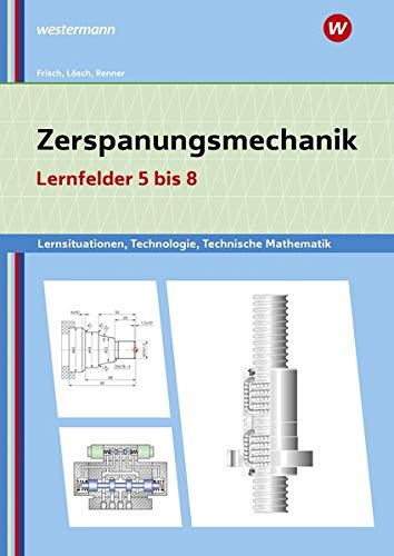 Metalltechnik, Industriemechanik, Zerspanungsmechanik / Lernsituationen: Zerspanungsmechanik Lernsituationen, Technologie, Technische Mathematik: Lernfelder 5-8: Lernsituationen