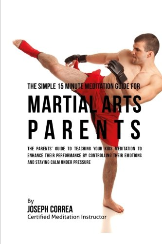 The Simple 15 Minute Meditation Guide for Martial Arts Parents: The Parents' Guide to Teaching Your Kids Meditation to Enhance Their Performance by Emotions and Staying Calm under Pressure