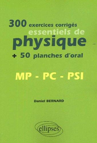 300 exercices corrigés essentiels de physique MP-PC-PSI : + 50 planches d'oral par Daniel Bernard