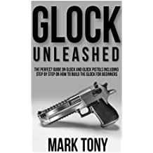 Glock Unleashed: The Perfect Guide on Glock and Glock Pistols Including Step by Step Guide on How to Build the Glock for Beginners