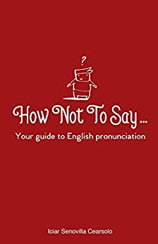 How Not To Say ...: Your guide to English pronunciation by [Senovilla Cearsolo, Iciar]
