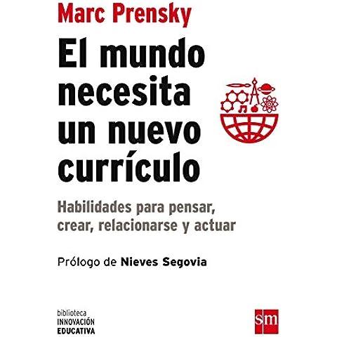 El Mundo Necesita Un Nuevo Curriculo. Habilidades Para Pensar, Crear, Relacionarse Y Actuar (Biblioteca Innovación Educativa)