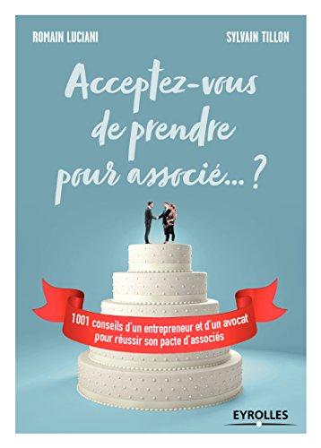 Acceptez-vous de prendre pour associé ... ? 1001 conseils d'un entrepreneur et d'un avocat pour réussir son pacte d'associés.