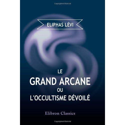 Le Grand Arcane, ou, l'occultisme dévoilé