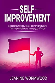 Self Improvement: Increase your willpower and be more productive. Take responsibility and change your life. (Personal Development, Achieve Success,Improve Health, Change Your Life) (English Edition) par [WORMWOOD, JEANINE]