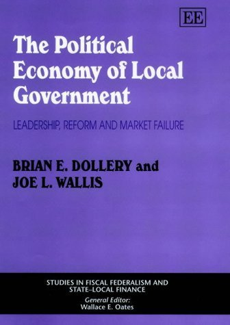 The Political Economy of Local Government: Leadership, Reform, and Market Failure (Studies in Fiscal Federalism and State-Local Finance) by Brian E. Dollery