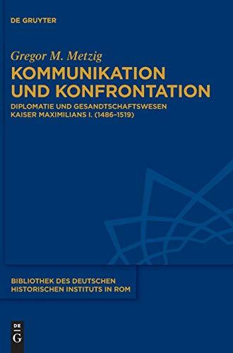 Kommunikation und Konfrontation: Diplomatie und Gesandtschaftswesen Kaiser Maximilians I. (1486-1519) (Bibliothek des Deutschen Historischen Instituts in Rom, Band 130)