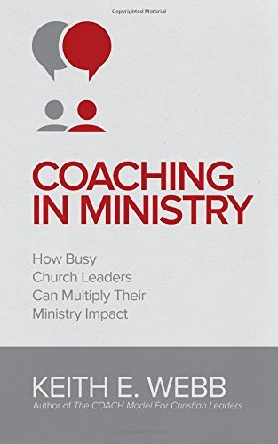Coaching In Ministry: How Busy Church Leaders Can Multiply Their Ministry Impact by Keith E. Webb (19-May-2015) Paperback