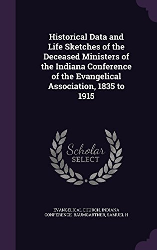 Historical Data and Life Sketches of the Deceased Ministers of the Indiana Conference of the Evangelical Association, 1835 to 1915