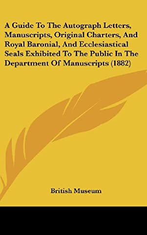 A Guide to the Autograph Letters, Manuscripts, Original Charters, and Royal Baronial, and Ecclesiastical Seals Exhibited to the Public in the Depart