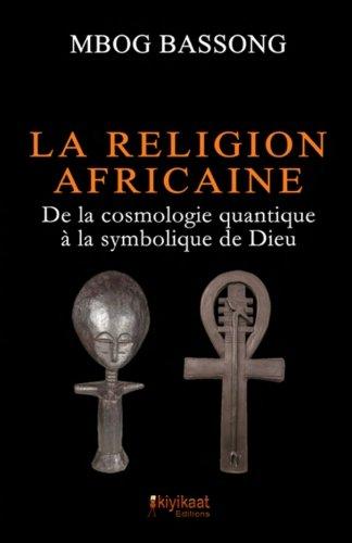 La Religion Africaine: De la cosmologie quantique  la symbolique de Dieu