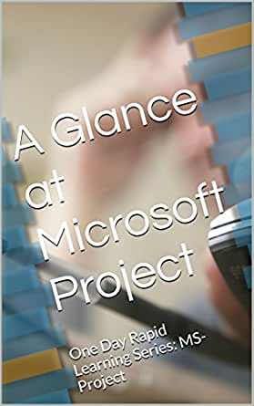 A Glance at Microsoft Project: One Day Rapid Learning Series