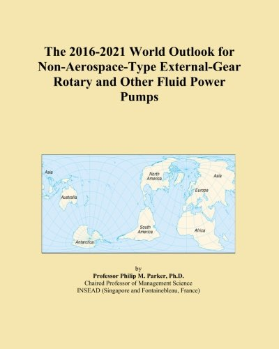 The 2016-2021 World Outlook for Non-Aerospace-Type External-Gear Rotary and Other Fluid Power Pumps -