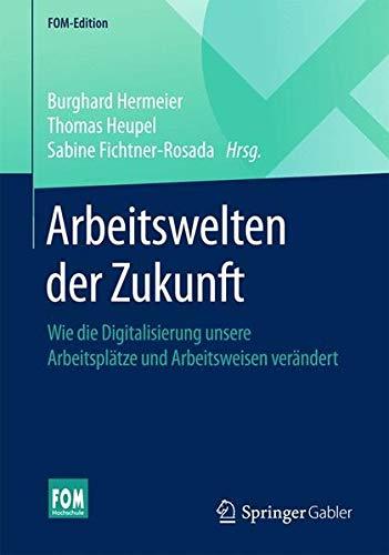 Arbeitswelten der Zukunft: Wie die Digitalisierung unsere Arbeitsplätze und Arbeitsweisen verändert (FOM-Edition)