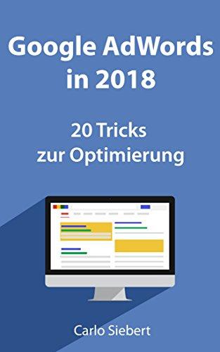 Google Adwords in 2018: 20 spannende Tricks zur Optimierung: Für Anfänger und Fortgeschrittene - diese Tricks stehen nicht überall (Web-agentur)