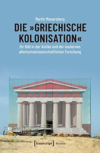 Die »griechische Kolonisation«: Ihr Bild in der Antike und der modernen altertumswissenschaftlichen Forschung (Histoire)